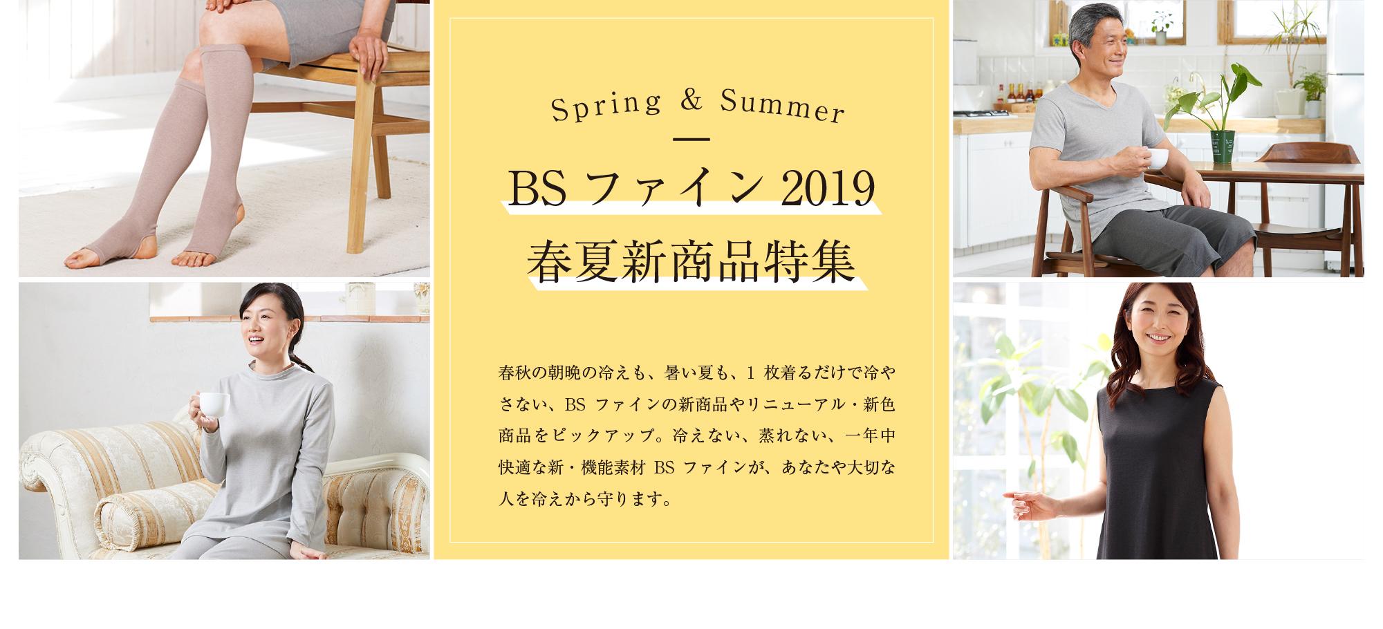 Spring&Sumer BSファイン2019 春夏新商品特集 春秋の朝晩の冷えも、暑い夏も、1枚着るだけで冷やさない、BSファインの新商品やリニューアル・新色商品をピックアップ。冷えない、蒸れない、一年中快適な新・機能素材BSファインが、あなたや大切な人を冷えから守ります。